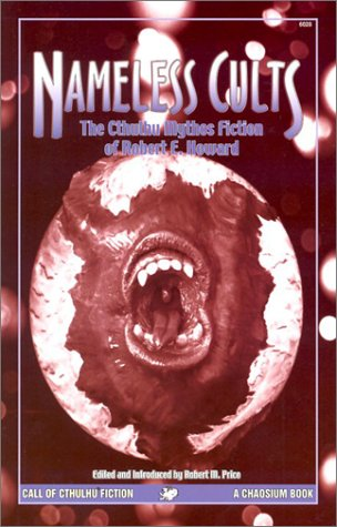 Nameless Cults: The Cthulhu Mythos Fiction of: Robert E. Howard