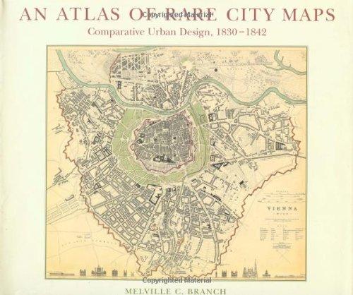 An Atlas of Rare City Maps: Comparative Urban Design, 1830-1842.: Melville C. Branch.