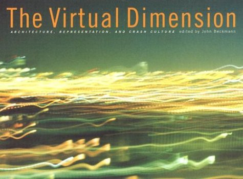 The Virtual Dimension: Architecture, Representation, and Crash: John Beckmann, Editor