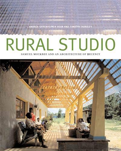 Rural Studio: Samuel Mockbee and an Architecture of Decency: Andrea Oppenheimer Dean; Timothy ...