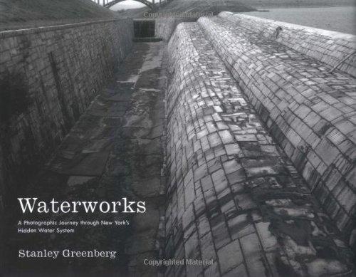 Waterworks: a Photographic Journey Through New York's Hidden Water System: Greenberg, Stanley