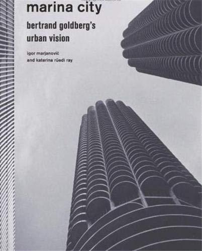 Marina City: Bertrand Goldberg's Urban Vision: Marjanovic, Igor; Ray, Katerina Rüedi