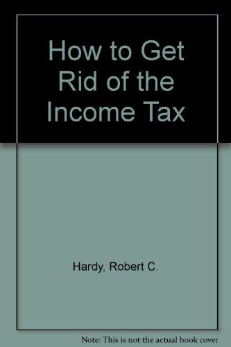 How to Get Rid of the Income Tax: Robert C. Hardy