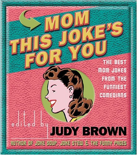 Mom, This Joke's for You: The Best Mom Jokes from the Funniest Comedians: Judy Brown
