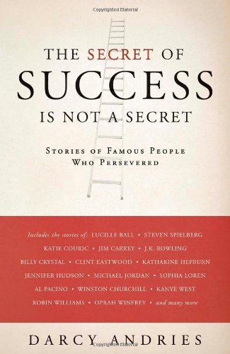 The Secret of Success is Not a Secret: Stories of Famous People Who Persevered: Darcy Andries