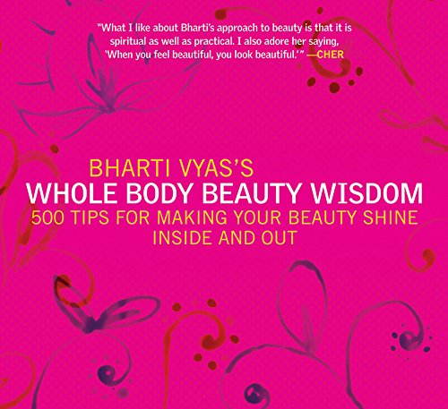 Bharti Vyas's Whole Body Beauty Wisdom : 500 Tips for Making Your Beauty Shine Inside and Out:...