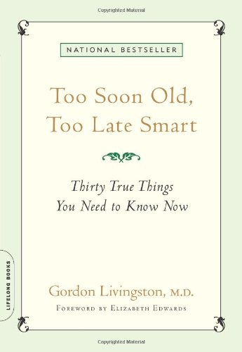 Too Soon Old, Too Late Smart: Thirty True Things You Need to Know Now: Gordon Livingston