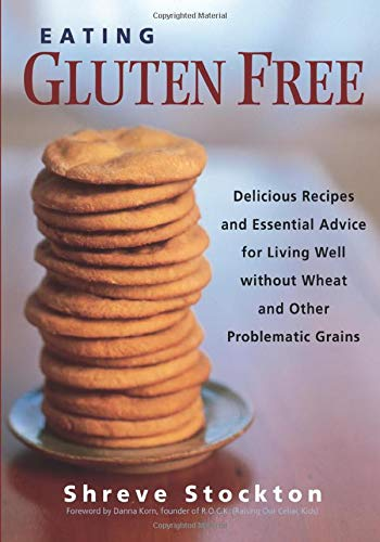 Eating Gluten Free: Delicious Recipes and Essential Advice for Living Well Without Wheat and Othe...