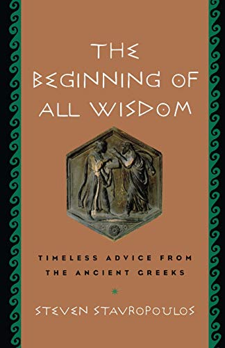 The Beginning of All Wisdom: Timeless Advice from the Ancient Greeks: Stavropoulos, Steven