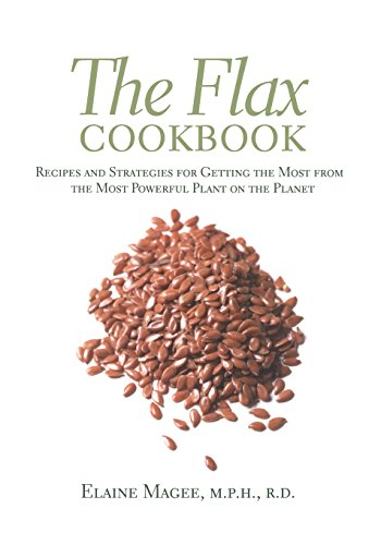 The Flax Cookbook: Recipes and Strategies for Getting the Most from the Most Powerful Plant on the ...