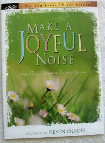 Make a Joyful Noise, Fresh Piano Settings of Timeless Hymns (The FJH Sacred Piano Library): Kevin ...