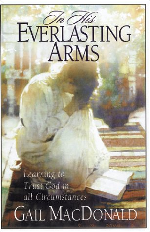In His Everlasting Arms: Learning to Trust God in All Circumstances (156955188X) by Gail MacDonald