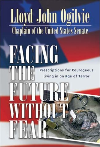 Facing the Future Without Fear : Prescriptions for Courageous Living in an Age of Terror: Ogilvie, ...