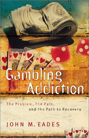 Gambling Addiction: The Problem, the Pain, and the Path to Recovery: John M. Eades