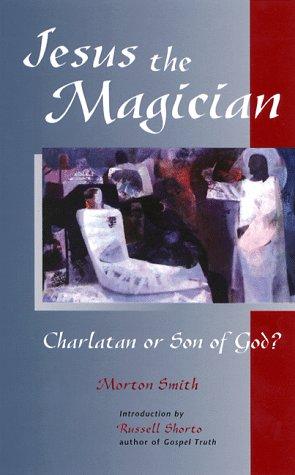 Jesus the Magician : Charlatan or Son: Morton Smith