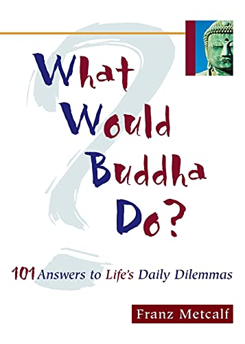 What Would Buddha Do?: 101 Answers to Life's Daily Dilemmas: Metcalf, Franz Aubrey