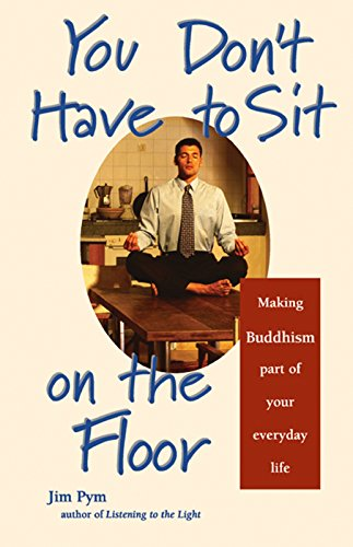 You Don't Have to Sit on the Floor: Making Buddhism Part of Your Everyday Life (9781569753040) by Pym, Jim
