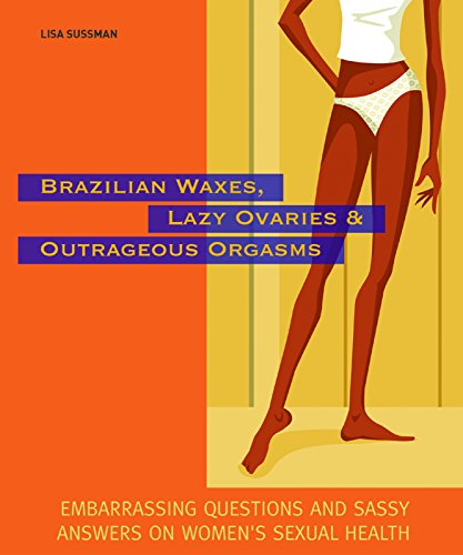 9781569755167: Brazilian Waxes, Lazy Ovaries, and Outrageous Orgasms: Embarrassing Questions and Sassy Answers on Women's Sexual Health