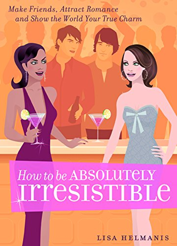 9781569755914: How to be Absolutely Irresistible: Make Friends, Attract Romance and Show the World Your True Charm