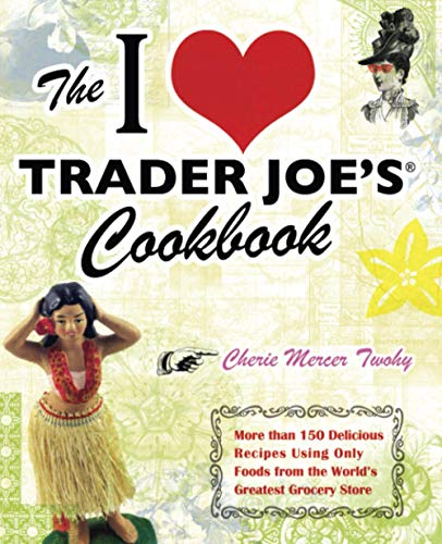 9781569757178: The I Love Trader Joe's Cookbook: 150 Delicious Recipes Using Only Foods from the World's Greatest Grocery Store