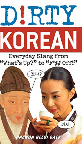 Dirty Korean: Everyday Slang from Whats Up to F Off! (Dirty Everyday Slang): Haewon Geebi Baek