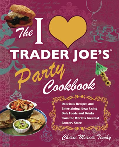 The I Love Trader Joe's Party Cookbook: Delicious Recipes and Entertaining Ideas Using Only ...