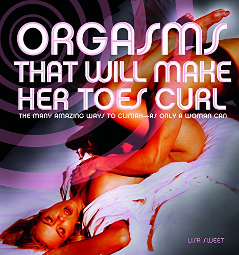 9781569758700: Orgasms That Will Make Her Toes Curl: The Many Amazing Ways to Climax — as Only a Woman Can