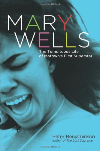Mary Wells: The Tumultuous Life of Motown's First Superstar: Benjaminson, Peter