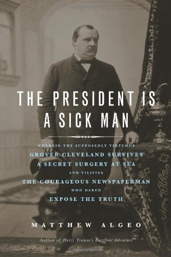 9781569763506: The President Is a Sick Man: Wherein the Supposedly Virtuous Grover Cleveland Survives a Secret Surgery at Sea and Vilifies the Courageous Newspaperman Who Dared Expose the Truth