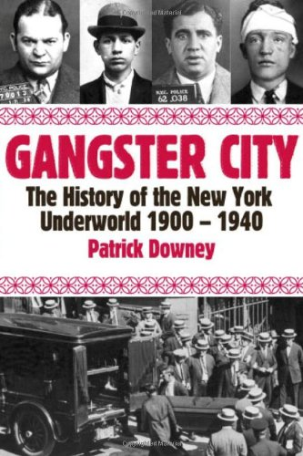 Gangster City: The History of the New York Underworld 1900-1935: Patrick Downey