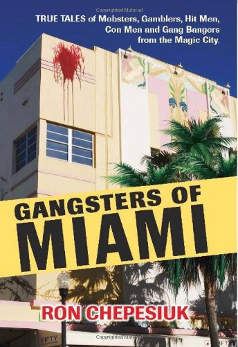9781569803684: Gangsters of Miami: True Tales of Mobsters, Gamblers, Hit Men, Con Men and Gang Bangers from the Magic City