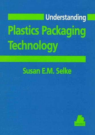 Understanding Plastics Packaging Technology (Hanser Understanding Books): Susan Selke