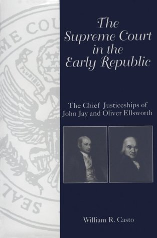 The Supreme Court in the Early Republic: The Chief Justiceships of John Jay and Oliver Ellsworth: ...