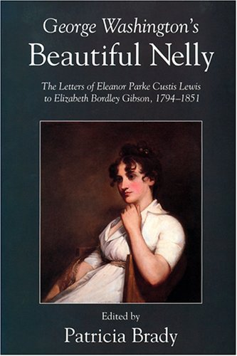 George Washington's Beautiful Nelly The Letters of Eleanor Parke Custis Lewis to Elizabeth ...