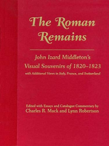 The Roman Remains: John Izard Middleton's Visual Souvenirs of 1820-1823, With Additional Views in...