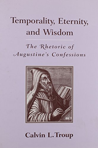 Temporality, Eternity, and Wisdom: The Rhetoric of Augustine's Confessions (Studies in ...