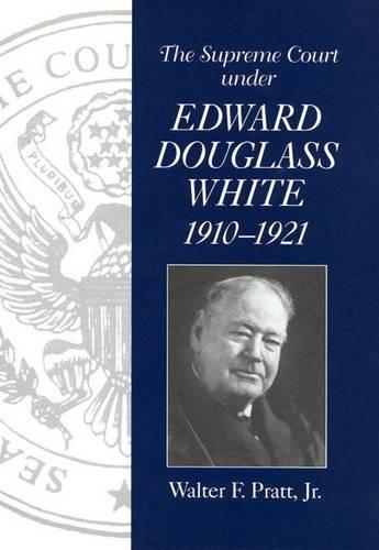 THE SUPREME COURT UNDER EDWARD DOUGLASS WHITE, 1910-1921.: Pratt, Walter F. Jr.