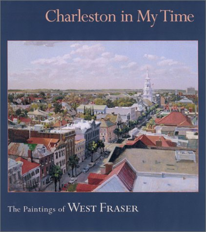 Charleston in My Time: The Paintings of West Fraser: Phillips, Ted (Author, Introduction)