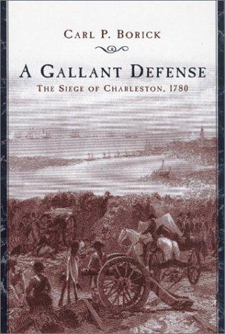 A Gallant Defense: The Siege of Charleston, 1780: Borick, Carl P.