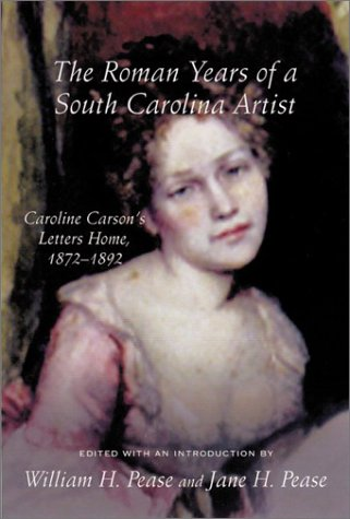 THE ROMAN YEARS OF A SOUTH CAROLINA ARTIST, CAROLINE CARSON'S LETTERS HOME, 1872 - 1892: ...