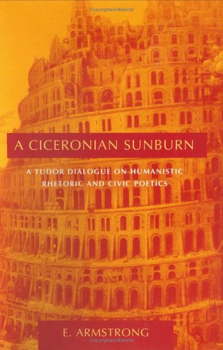 Ciceronian Sunburn: A Tudor Dialogue on Humanistic Rhetoric and Civic Poetics.: ARMSTRONG, E.