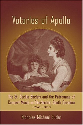 Votaries of Apollo: The St. Cecilia Society and the Patronage of Concert Music in Charleston, Sou...