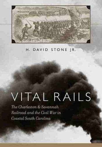 9781570037160: Vital Rails: The Charleston & Savannah Railroad and the Civil War in Coastal South Carolina