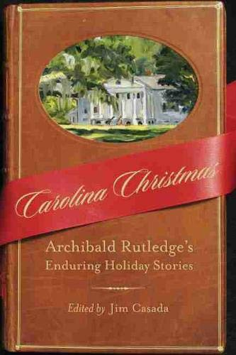 Carolina Christmas: Archibald Rutledge's Enduring Holiday Stories: Rutledge, Archibald