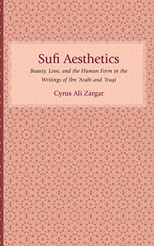 Sufi Aesthetics: Beauty, Love, and the Human Form in the Writings of Ibn 'Arabi and '...