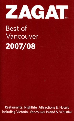 Zagat Best of Vancouver 2007/08: Including Victoria, Vancouver Island & Whistler (Zagat Survey)...