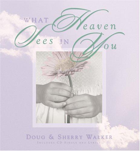 What Heaven Sees in You: Walker, Doug, Walker, Sherry