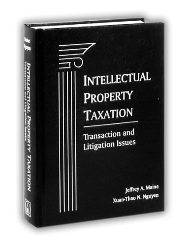 Intellectual Property Taxation: Transaction and Litigation Issues: Maine, Jeffrey A.,