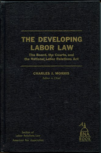 The Developing Labor Law: The Board, the Courts, and the National Labor Relations ACT: Charles J.; ...