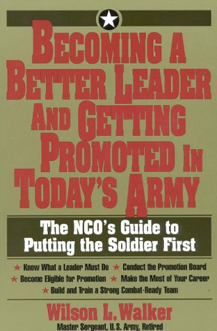 9781570230745: Becoming a Better Leader and Getting Promoted in Today's Army: The NCO's Guide to Putting the Soldier First